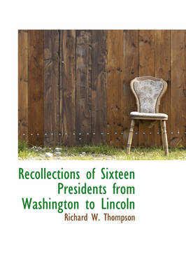 Recollections of Sixteen Presidents from Washington to Lincoln by Richard W Thompson