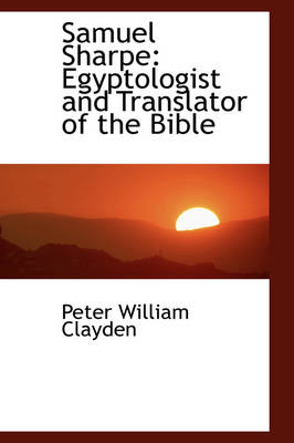 Samuel Sharpe Egyptologist and Translator of the Bible by Peter William Clayden