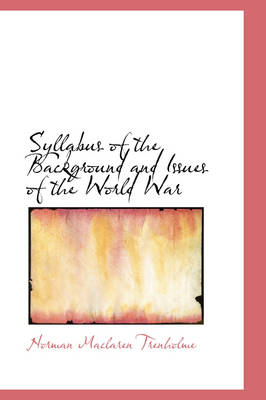 Syllabus of the Background and Issues of the World War by Norman MacLaren Trenholme