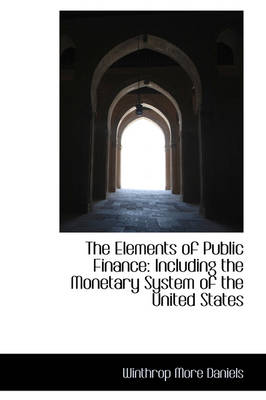 The Elements of Public Finance Including the Monetary System of the United States by Winthrop More Daniels