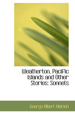 Weatherton, Pacific Islands and Other Stories Sonnets by George Albert Aldrich