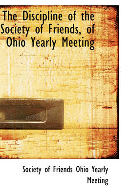 The Discipline of the Society of Friends, of Ohio Yearly Meeting by Societ Of Friends Ohio Yearly Meeting