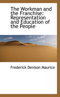 The Workman and the Franchise Representation and Education of the People by Frederick Denison Maurice