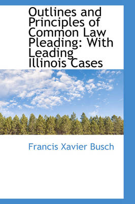 Outlines and Principles of Common Law Pleading With Leading Illinois Cases by Francis Xavier Busch