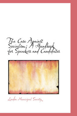 The Case Against Socialism A Handbook for Speakers and Candidates by London Municipal Society