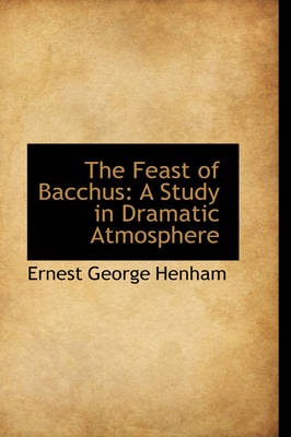 The Feast of Bacchus A Study in Dramatic Atmosphere by Ernest George Henham
