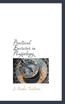 Practical Exercises in Physiology by J Burdon Sanderson