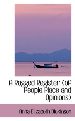 A Ragged Register (of People Place and Opinions) by Anna Elizabeth Dickinson