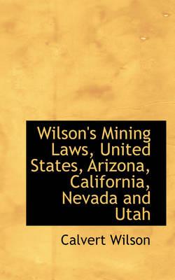 Wilson's Mining Laws, United States, Arizona, California, Nevada and Utah by Calvert Wilson
