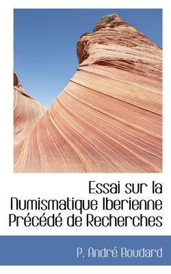 Essai Sur La Numismatique Iberienne Precede de Recherches by P Andr Boudard