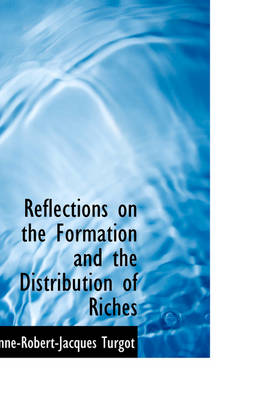 Reflections on the Formation and the Distribution of Riches by Anne-Robert-Jacques Turgot