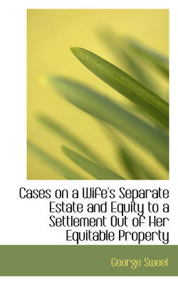 Cases on a Wife's Separate Estate and Equity to a Settlement Out of Her Equitable Property by George Sweet