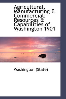 Agricultural, Manufacturing & Commercial Resources & Capabilities of Washington 1901 by Washington State, Washington (State)