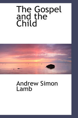 The Gospel and the Child by Andrew Simon Lamb