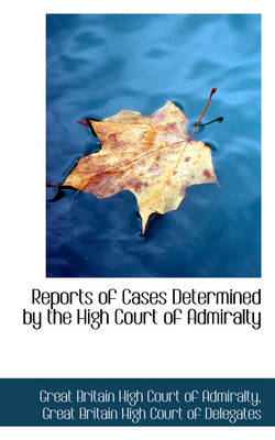 Reports of Cases Determined by the High Court of Admiralty by Great Britain High Court of Admiralty