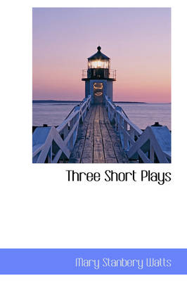 Three Short Plays by Mary Stanbery Watts