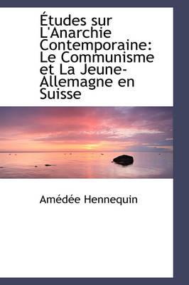 Tudes Sur L'Anarchie Contemporaine Le Communisme Et La Jeune-Allemagne En Suisse by Amde Hennequin, Am D E Hennequin
