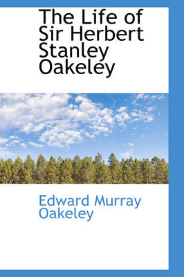 The Life of Sir Herbert Stanley Oakeley by Edward Murray Oakeley