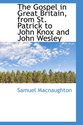 The Gospel in Great Britain, from St. Patrick to John Knox and John Wesley by Samuel Macnaughton