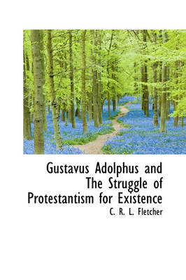 Gustavus Adolphus and the Struggle of Protestantism for Existence by C R L Fletcher