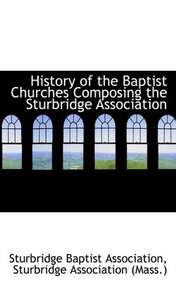 History of the Baptist Churches Composing the Sturbridge Association by Sturbridge Baptist Association