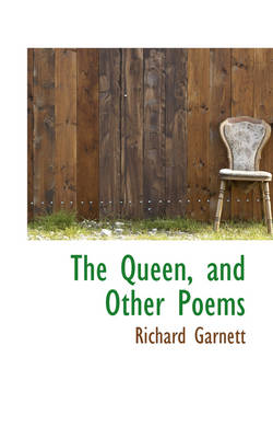 The Queen, and Other Poems by Richard (Richard Garnett is a Professor of Law at the University of Melbourne) Garnett
