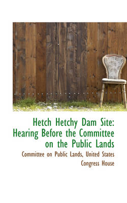 Hetch Hetchy Dam Site Hearing Before the Committee on the Public Lands by Committee On Public Lands