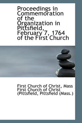 Proceedings in Commemoration of the Organization in Pittsfield, February 7, 1764 of the First Church by First Church of Christ