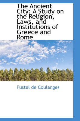 The Ancient City A Study on the Religion, Laws, and Institutions of Greece and Rome by Fustel de Coulanges