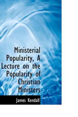 Ministerial Popularity, a Lecture on the Popularity of Christian Ministers by James Kendall