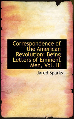 Correspondence of the American Revolution Being Letters of Eminent Men, Vol. III by Jared Sparks