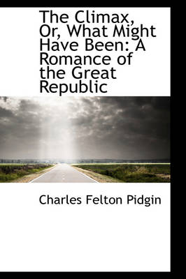 The Climax, Or, What Might Have Been A Romance of the Great Republic by Charles Felton Pidgin