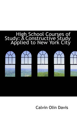 High School Courses of Study A Constructive Study Applied to New York City by Calvin Olin Davis