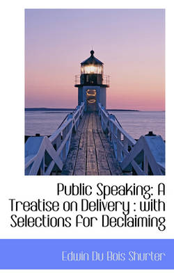 Public Speaking A Treatise on Delivery: With Selections for Declaiming by Edwin Du Bois Shurter