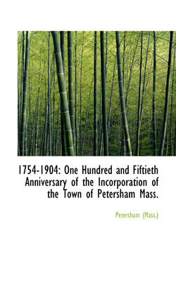 1754-1904 One Hundred and Fiftieth Anniversary of the Incorporation of the Town of Petersham Mass. by Petersham (Mass )