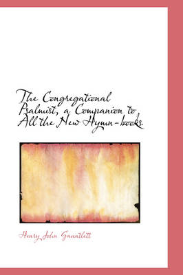 The Congregational Psalmist, a Companion to All the New Hymn-Books by Henry John Gauntlett