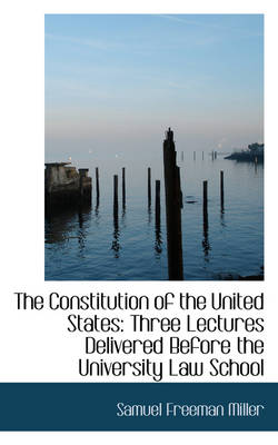 The Constitution of the United States Three Lectures Delivered Before the University Law School by Samuel Freeman Miller