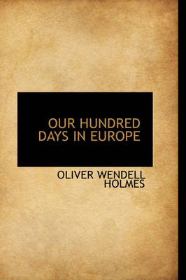 Our Hundred Days in Europe by Oliver Wendell, Jr., Jr. Holmes