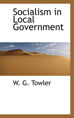 Socialism in Local Government by W G Towler