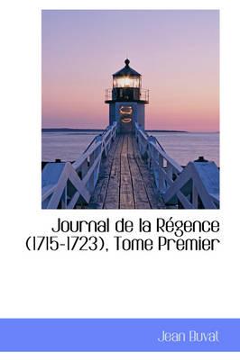 Journal de La R Gence (1715-1723), Tome Premier by Jean Buvat