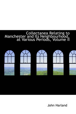 Collectanea Relating to Manchester and Its Neighbourhood, at Various Periods, Volume II by John, Etc Harland