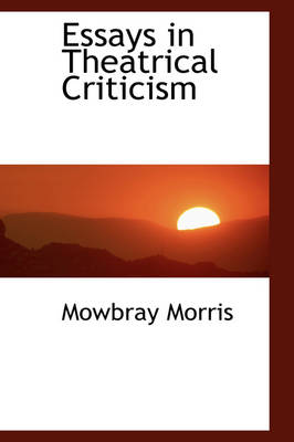 Essays in Theatrical Criticism by Mowbray Morris