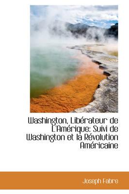 Washington, Lib Rateur de L'Am Rique Suivi de Washington Et La R Volution Am Ricaine by Joseph Fabre