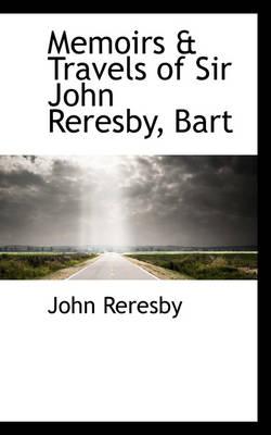 Memoirs & Travels of Sir John Reresby, Bart by John Reresby
