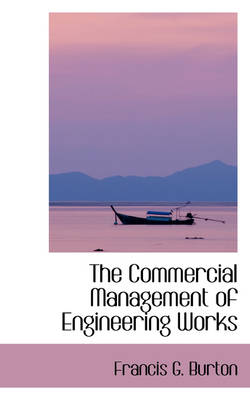 The Commercial Management of Engineering Works by Francis G Burton