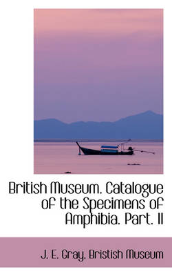 British Museum. Catalogue of the Specimens of Amphibia. Part. II by J E Gray