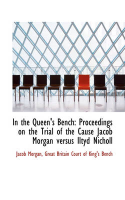 In the Queen's Bench Proceedings on the Trial of the Cause Jacob Morgan Versus Iltyd Nicholl by Jacob Morgan