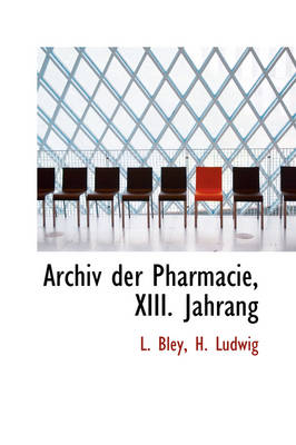 Archiv Der Pharmacie, XIII. Jahrang by L Bley