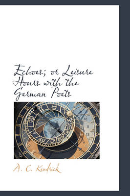Echoes; Or Leisure Hours with the German Poets by A C Kendrick