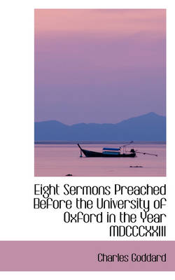 Eight Sermons Preached Before the University of Oxford in the Year MDCCCXXIII by Charles Goddard